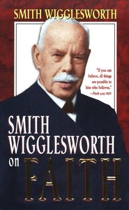 Smith Wigglesworth On Faith   -     By: Smith Wigglesworth
