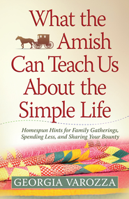 What the Amish Can Teach Us About the Simple Life: Homespun Hints for Family Gatherings, Spending Less, and Sharing Your Bounty - eBook  -     By: Georgia Varozza
