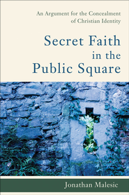 Secret Faith in the Public Square: An Argument for the Concealment of Christian Identity - eBook  -     By: Jonathan Malesic