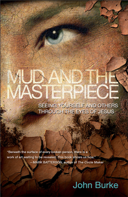 Mud and the Masterpiece: Seeing Yourself and Others through the Eyes of Jesus - eBook  -     By: John Burke