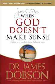 When God Doesn't Make Sense: Holding On to Your Faith During the Hardest Times  -              By: Dr. James Dobson