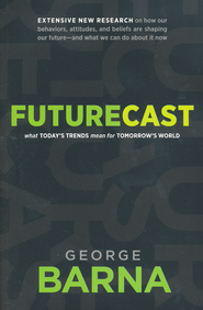 Futurecast: What Today's Trends Mean for Tomorrow's World  -              By: George Barna