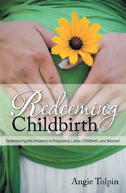 Redeeming Childbirth: Experiencing His Presence in Pregnancy, Labor, Childbirth, and Beyond - eBook  -     By: Angie Tolpin