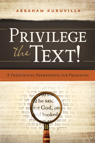 Privilege the Text!: A Theological Hermeneutic for Preaching / New edition - eBook  -     By: Abraham Kuruvilla