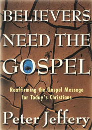 Believers Need the Gospel: Reaffirming the Gospel Message for Today's Christian  -     By: Peter Jeffery