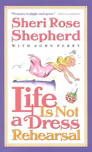 Life Is Not A Dress Rehearsal   -     By: Sheri Rose Shepherd, John Perry