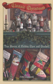 Classic Christmas: True Stories of Holiday Cheer and Goodwill  -     Edited By: Helen Szymanski     By: Edited by Helen Szymanski