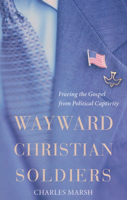 Wayward Christian Soldiers: Freeing the Gospel from Political Captivity  -     By: Charles Marsh