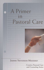 A Primer in Pastoral Care: Creative Pastoral Care and Counseling Series  -     By: Jeanne Stevenson-Moessner