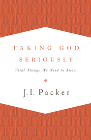 Taking God Seriously: Vital Things We Need to Know - eBook  -     By: J.I. Packer