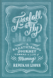 Freefall to Fly: The Breathtaking Journey to a Life of Meaning  -              By: Rebekah Lyons