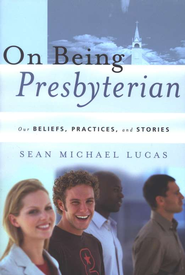On Being Presbyterian: Our Beliefs, Practices, and Stories  -     By: Sean Michael Lucas