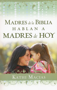 Madres de la Biblia Hablan a Madres de Hoy  (Mothers of the Bible Speak to Mothers of Today)  -              By: Kathi Macias