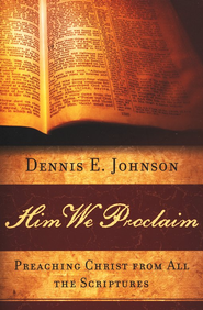 Him We Proclaim: Preaching Christ from All the Scriptures  -     By: Dennis E. Johnson
