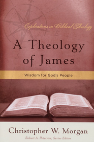 A Theology of James: Wisdom for God's People  -              By: Christopher W. Morgan