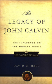 The Legacy of John Calvin: His Influence on the Modern World  -     By: David W. Hall