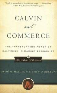 Calvin and Commerce: Transforming Power of Calvinism in Market Economies  -     By: David Hall, Matthew Burton