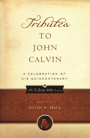 Tributes to John Calvin: A Celebration of His Quincentenary  -              Edited By: David Hall                   By: Edited by David Hall