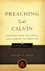 Preaching Like Calvin: Sermons from the 500th Anniversary Celebration  -