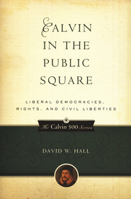 Calvin in the Public Square: Liberal Democracies, Rights, and Civil Liberties  -     By: David Hall