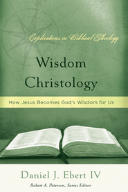 Wisdom Christology: How Jesus Becomes God's Wisdom for Us  -     By: Daniel Ebert IV