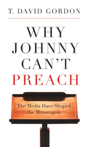 Why Johnny Can't Preach: The Media Have Shaped the Messengers  -     By: T. David Gordon
