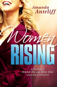 Women Rising: A Challenge to Stand Up and Step Out into a Life of Influence  -     By: Amanda Antcliff