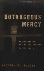 Outrageous Mercy: Rediscovering the Radical Nature of the Cross  -     By: William P. Farley
