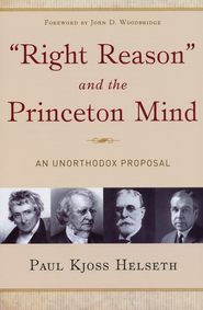 Right Reason and the Princeton Mind: An Unorthodox  Proposal  -     By: Paul Kjoss Helseth