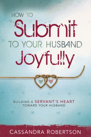How to Submit to Your Husband Joyfully: Building a Servant's Heart Toward Your Husband  -     By: Cassandra Robertson