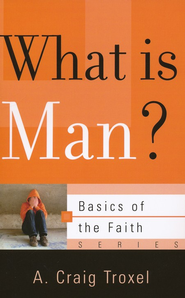 What Is Man? (Basics of the Faith)  -     By: A. Craig Troxel