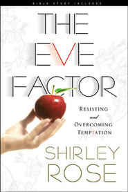 The Eve Factor: Resisting and Overcoming Temptation  -              By: Shirley Rose