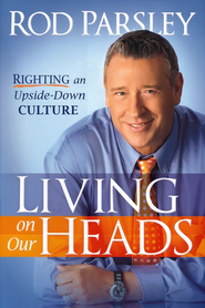 Living on Our Heads: Righting an Upside-Down Culture   -     By: Rod Parsley