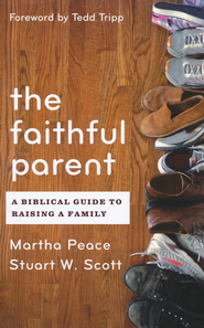 The Faithful Parent: A Biblical Guide to Raising a Family  -     By: Martha Peace, Stuart Scott