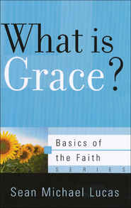 What Is Grace? (Basics of the Faith)  -     By: Sean Michael Lucas