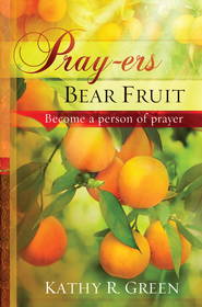 Pray-ers Bear Fruit: Become a Person of Prayer   -     By: Kathy Green