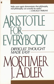 Aristotle for Everybody: Difficult Thought Made Easy   -     By: Mortimer Jerome Adler