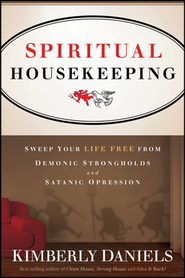 Spiritual Housekeeping: Sweep Your Life Free from Demonic Strongholds & Satanic Oppression  -     By: Kim Daniels