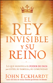 El Rey Invisible y Su Reino  (The Invisible King and His Kingdom)  -     By: John Eckhardt