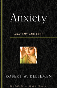 Anxiety: Anatomy and Cure   -              By: Robert W. Kellemen