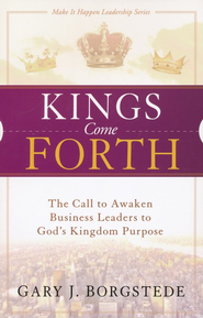 Kings Come Forth: The Call to Awaken Business Leaders to God's Kingdom Living Purpose  -     By: Gary J. Borgstede