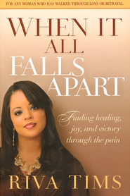 When It All Falls Apart: Finding Healing, Joy, and   and Victory Through the Pain  -              By: Riva Tims