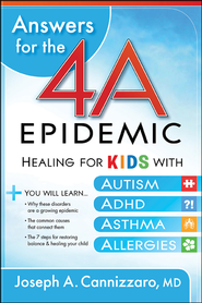 Answers for the 4-A Epidemic: Healing for Kids with Autism, ADHD, Asthma, and Allergies  -              By: Joseph A. Cannizzaro M.D.