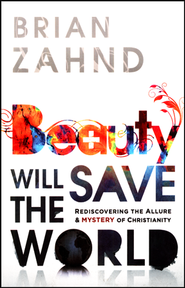 Beauty Will Save the World: Rediscovering the Allure and Power of the Cross  -              By: Brian Zahnd