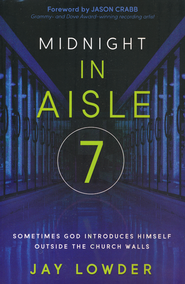 Midnight in Aisle 7: Sometimes God Introduces Himself Outside of Church  -              By: Jay Lowder
