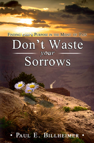 Don't Waste Your Sorrows: Finding God's Purpose in the Midst of Pain - eBook  -     By: Paul E. Billheimer