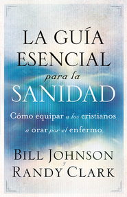 La guia esencial para la sanidad  -              By: Bill Johnson, Rancy Clark