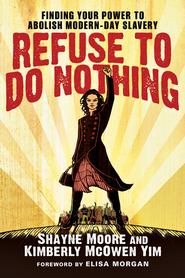 Refuse to Do Nothing: Finding Your Power to Abolish Modern-Day Slavery - eBook  -     By: Shayne Moore, Kimberly McOwen Yim