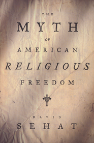 The Myth of American Religious Freedom  -     By: David Sehat
