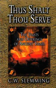 Thus Shalt Thou Serve: The Feasts and Offerings of Ancient Israel - eBook  -     By: C.W. Slemming